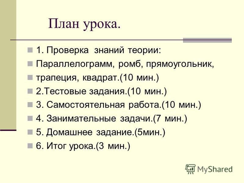 План урока. 1. Проверка знаний теории: Параллелограмм, ромб, прямоугольник, трапеция, квадрат.(10 мин.) 2. Тестовые задания.(10 мин.) 3. Самостоятельная работа.(10 мин.) 4. Занимательные задачи.(7 мин.) 5. Домашнее задание.(5 мин.) 6. Итог урока.(3 м