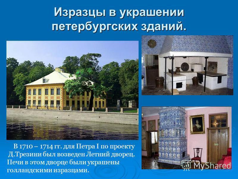 Изразцы в украшении петербургских зданий. В 1710 – 1714 гг. для Петра I по проекту Д.Трезини был возведен Летний дворец. Печи в этом дворце были украшены голландскими изразцами.
