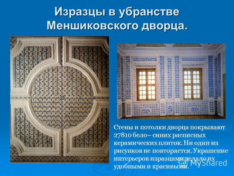 Изразцы в убранстве Меншиковского дворца. Стены и потолки дворца покрывают 27810 бело– синих расписных керамических плиток. Ни один из рисунков не повторяется. Украшение интерьеров изразцами делало их удобными и красивыми.