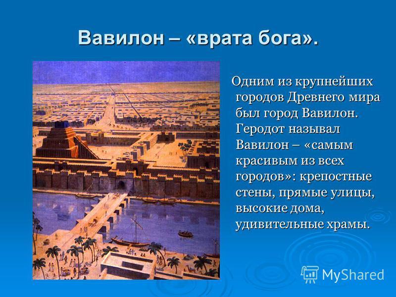 Вавилон – «врата бога». Одним из крупнейших городов Древнего мира был город Вавилон. Геродот называл Вавилон – «самым красивым из всех городов»: крепостные стены, прямые улицы, высокие дома, удивительные храмы. Одним из крупнейших городов Древнего ми