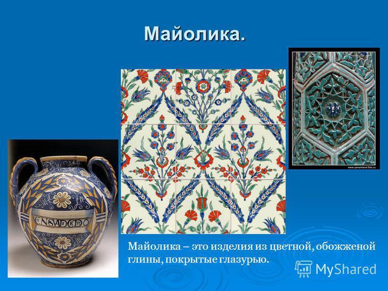 Майолика. Майолика – это изделия из цветной, обожженной глины, покрытые глазурью.