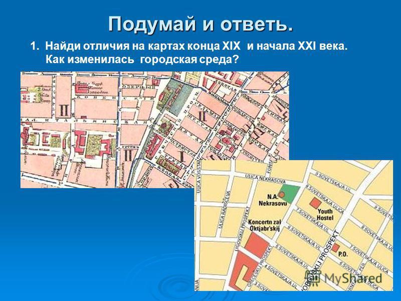 Подумай и ответь. 1. Найди отличия на картах конца XIX и начала XXI века. Как изменилась городская среда?