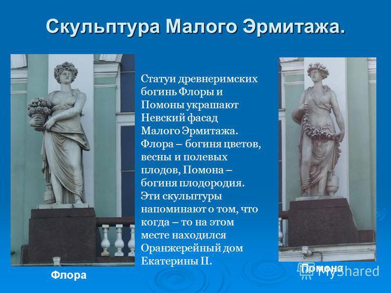 Скульптура Малого Эрмитажа. Статуи древнеримских богинь Флоры и Помоны украшают Невский фасад Малого Эрмитажа. Флора – богиня цветов, весны и полевых плодов, Помона – богиня плодородия. Эти скульптуры напоминают о том, что когда – то на этом месте на