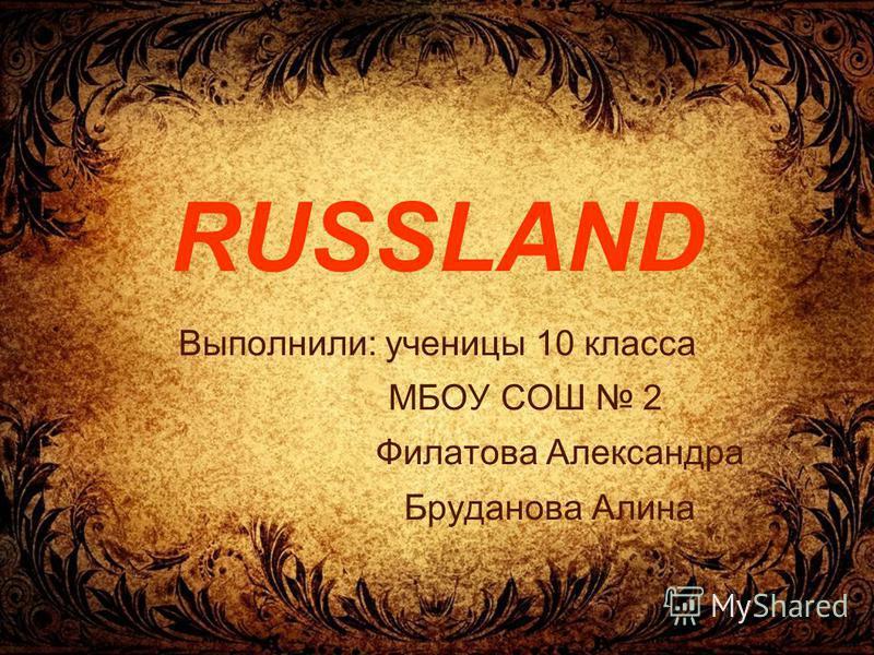 RUSSLAND Выполнили: ученицы 10 класса МБОУ СОШ 2 Филатова Александра Бруданова Алина