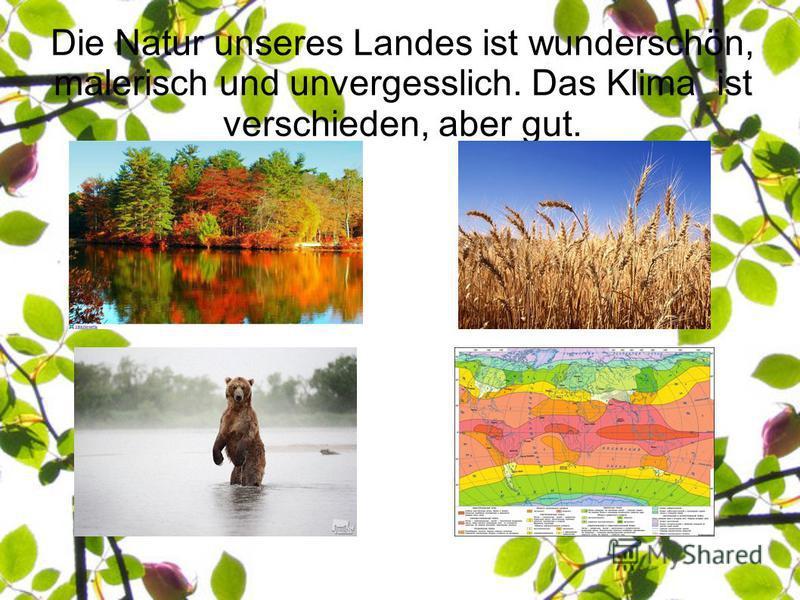 Die Natur unseres Landes ist wunderschön, malerisch und unvergesslich. Das Klima ist verschieden, aber gut.