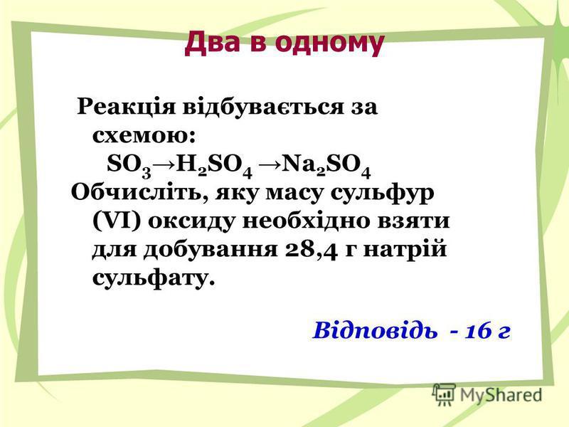 Два в одному Реакція відбувається за схемою: SO 3 H 2 SO 4 Na 2 SO 4 Обчисліть, яку масу сульфур (VI) оксиду необхідно взяти для добування 28,4 г натрій сульфату. Відповідь - 16 г