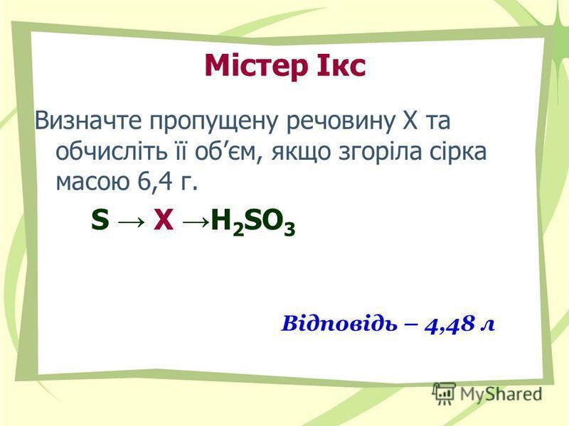 Містер Ікс Визначте пропущену речовину Х та обчисліть її обєм, якщо згоріла сірка масою 6,4 г. S Х H 2 SO 3 Відповідь – 4,48 л