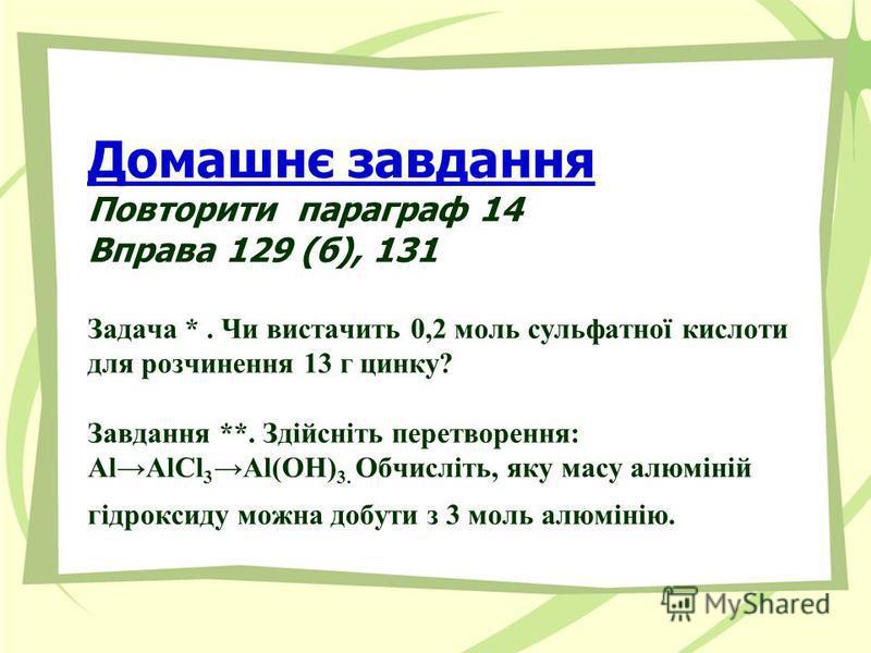 Домашнє завдання Повторити параграф 14 Вправа 129 (б), 131 Задача *. Чи вистачить 0,2 моль сульфатної кислоти для розчинення 13 г цинку? Завдання **. Здійсніть перетворення: АlAlCl 3Al(ОН) 3. Обчисліть, яку масу алюміній гідроксиду можна добути з 3 м