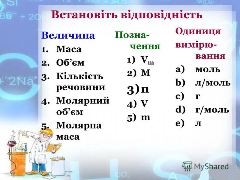 Встановіть відповідність Величина 1.Маса 2.Обєм 3.Кількість речовини 4.Молярний обєм 5.Молярна маса Одиниця вимірю- вання a)моль b)л/моль c)г d)г/моль e)л Позна- чення 1)V m 2)M 3)n 4)V 5)m