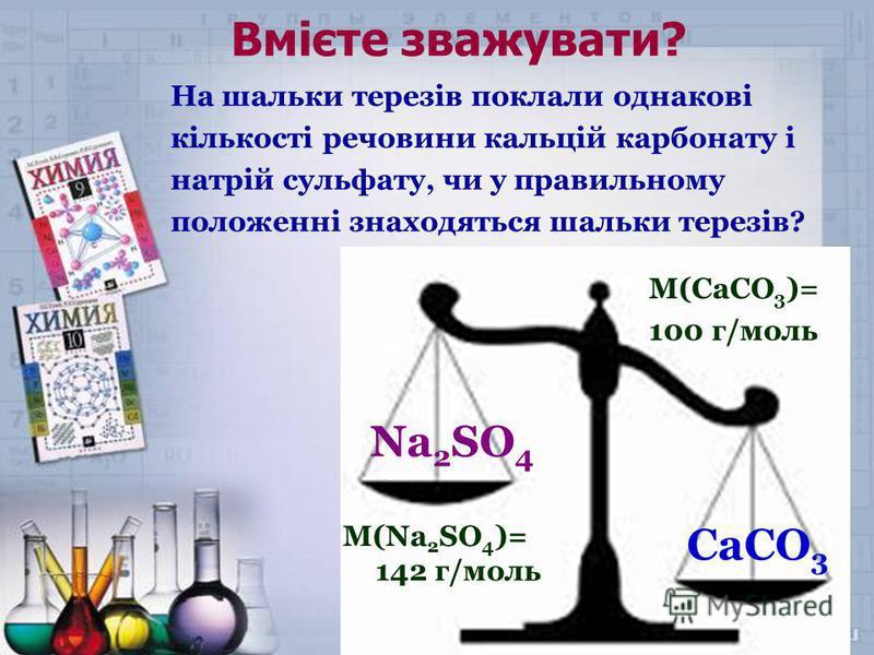 Вмієте зважувати? На шальки терезів поклали однакові кількості речовини кальцій карбонату і натрій сульфату, чи у правильному положенні знаходяться шальки терезів? CaCO 3 Na 2 SO 4 M(Na 2 SO 4 )= 142 г/моль М(CaCO 3 )= 100 г/моль
