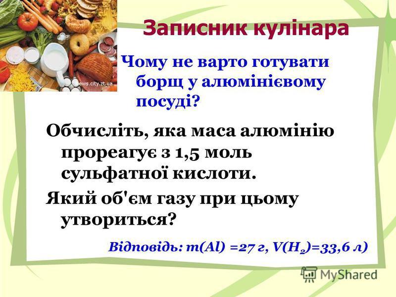 Записник кулінара Чому не варто готувати борщ у алюмінієвому посуді? Обчисліть, яка маса алюмінію прореагує з 1,5 моль сульфатної кислоти. Який об'єм газу при цьому утвориться? Відповідь: m(Al) =27 г, V(H 2 )=33,6 л)