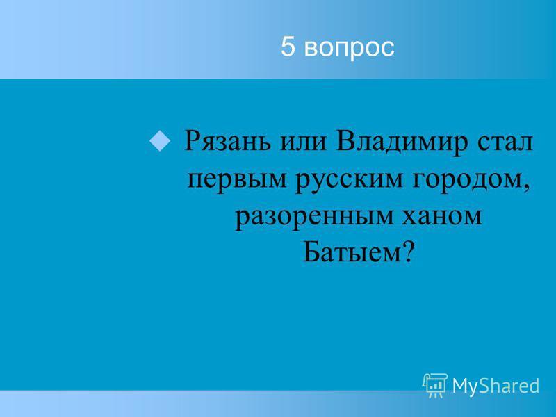 5 вопрос Рязань или Владимир стал первым русским городом, разоренным ханом Батыем?