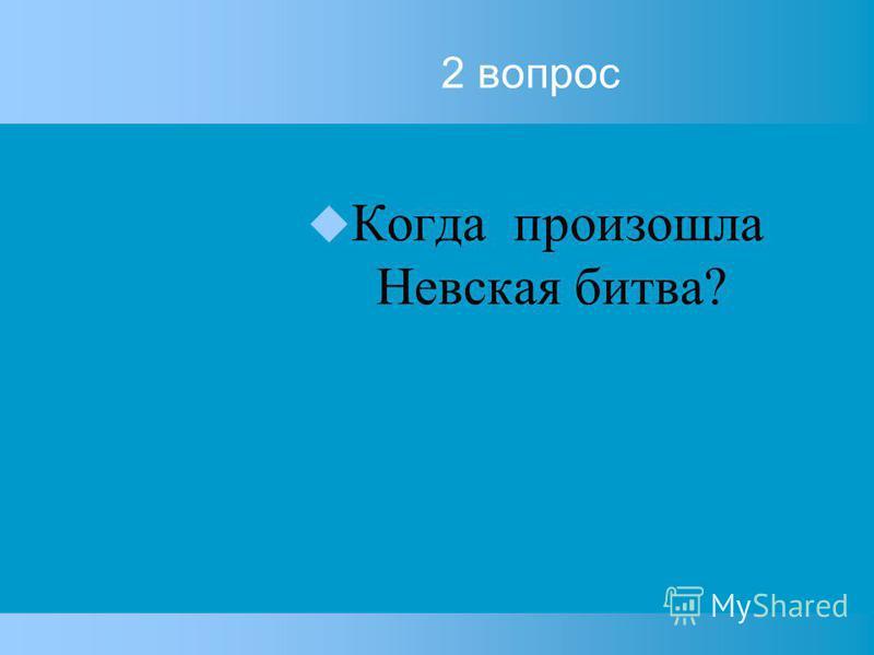 2 вопрос Когда произошла Невская битва?
