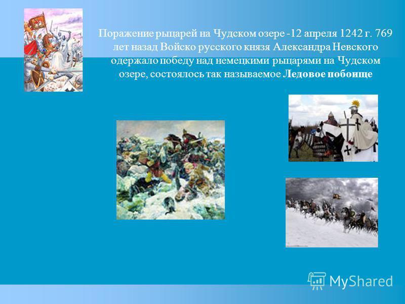 Поражение рыцарей на Чудском озере -12 апреля 1242 г. 769 лет назад Войско русского князя Александра Невского одержало победу над немецкими рыцарями на Чудском озере, состоялось так называемое Ледовое побоище