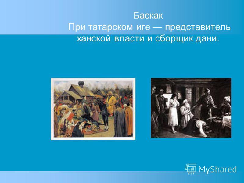 Баскак При татарском иге представитель ханской власти и сборщик дани.