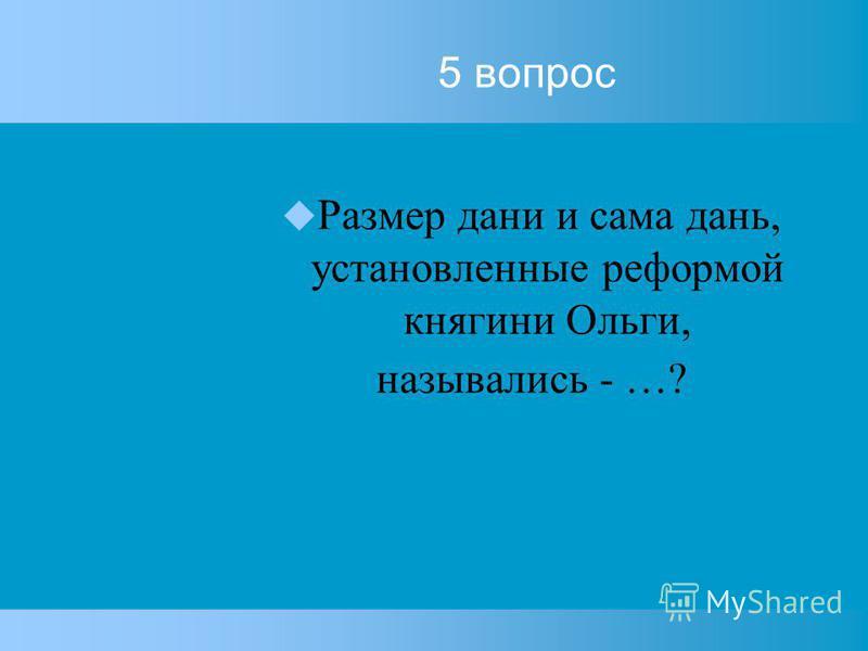 5 вопрос Размер дани и сама дань, установленные реформой княгини Ольги, назывались - …?