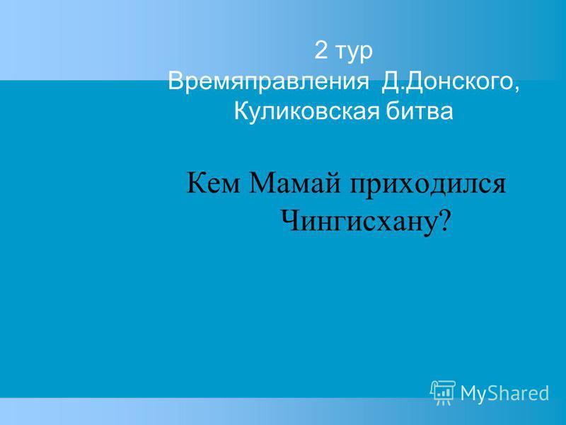 2 тур Времяправления Д.Донского, Куликовская битва Кем Мамай приходился Чингисхану?