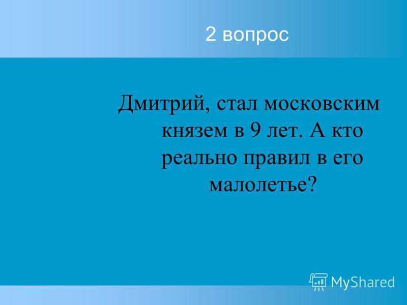 2 вопрос Дмитрий, стал московским князем в 9 лет. А кто реально правил в его малолетье?