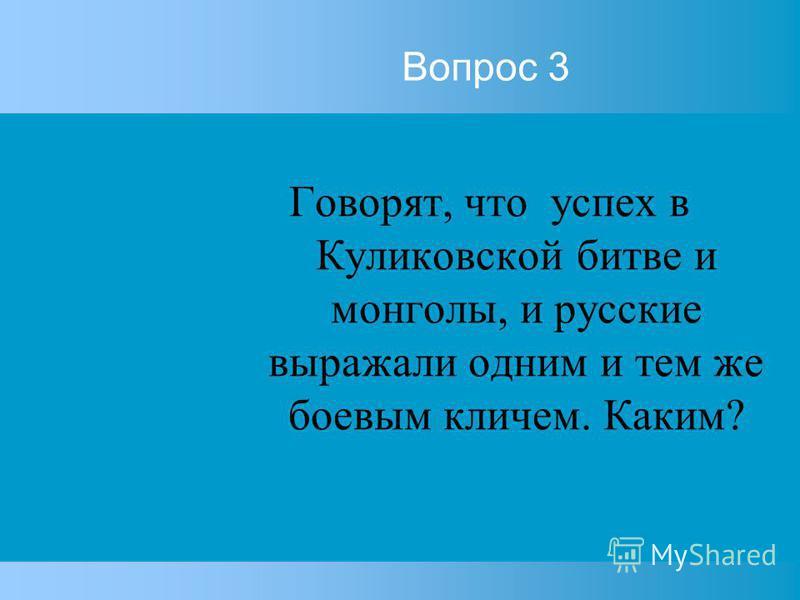 Вопрос 3 Говорят, что успех в Куликовской битве и монголы, и русские выражали одним и тем же боевым кличем. Каким?