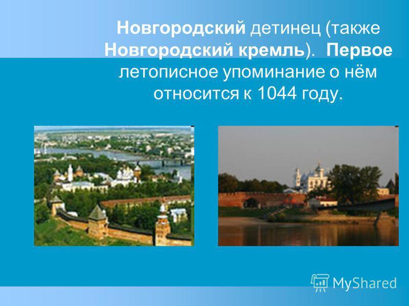 Новгородский детинец (также Новгородский кремль). Первое летописное упоминание о нём относится к 1044 году.