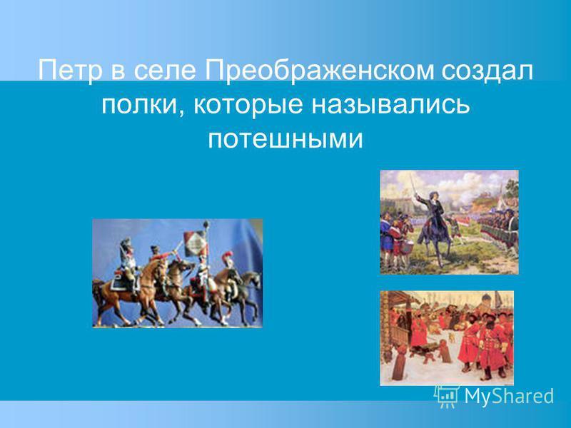 Петр в селе Преображенском создал полки, которые назывались потешными