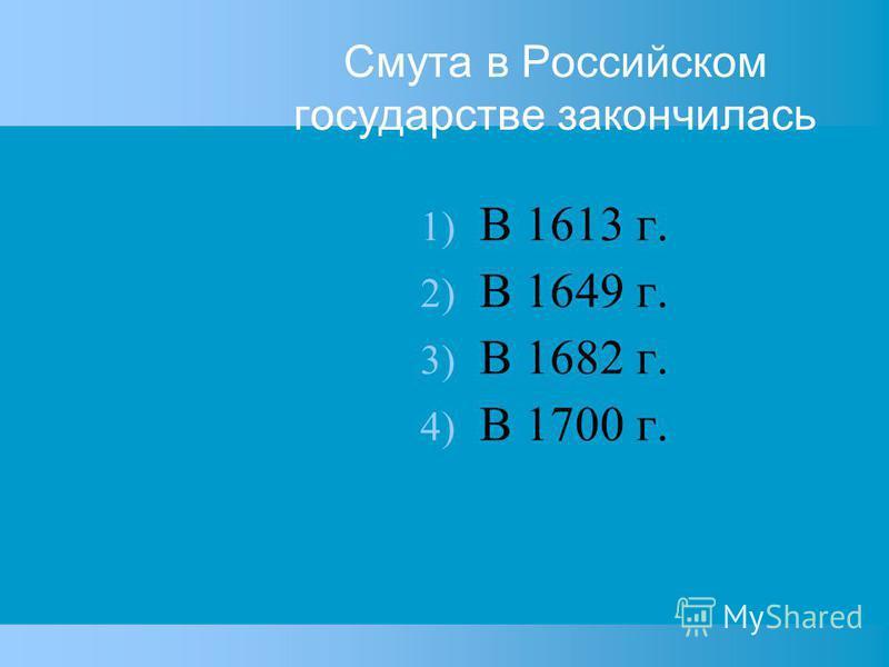 Смута в Российском государстве закончилась 1) В 1613 г. 2) В 1649 г. 3) В 1682 г. 4) В 1700 г.