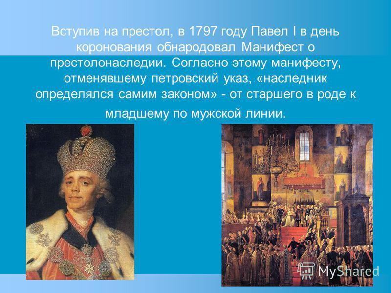 Вступив на престол, в 1797 году Павел I в день коронования обнародовал Манифест о престолонаследии. Согласно этому манифесту, отменявшему петровский указ, «наследник определялся самим законом» - от старшего в роде к младшему по мужской линии.