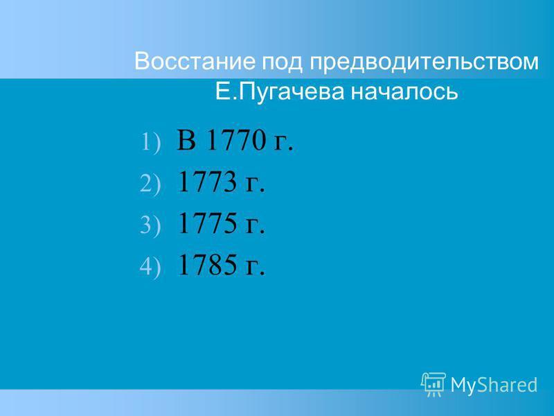 Восстание под предводительством Е.Пугачева началось 1) В 1770 г. 2) 1773 г. 3) 1775 г. 4) 1785 г.