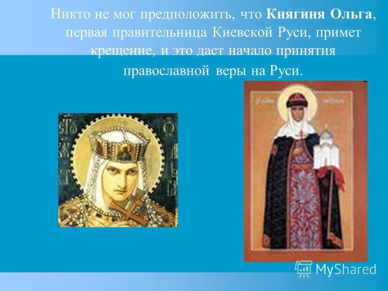 Никто не мог предположить, что Княгиня Ольга, первая правительница Киевской Руси, примет крещение, и это даст начало принятия православной веры на Руси.