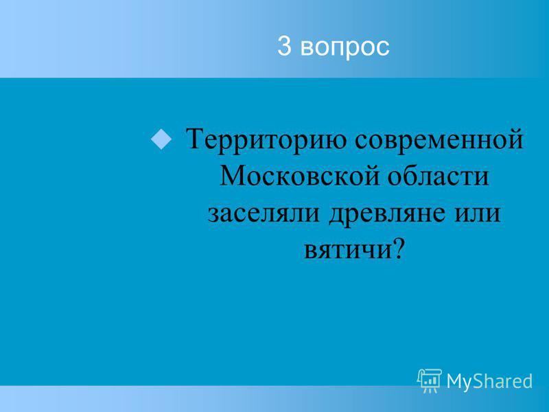 3 вопрос Территорию современной Московской области заселяли древляне или вятечи?