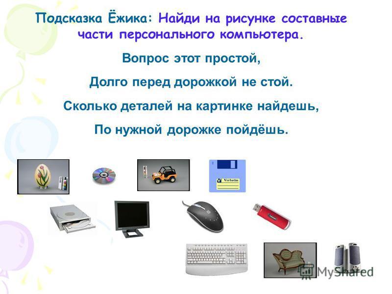 Подсказка Ёжика: Найди на рисунке составные части персонального компьютера. Вопрос этот простой, Долго перед дорожкой не стой. Сколько деталей на картинке найдешь, По нужной дорожке пойдёшь.