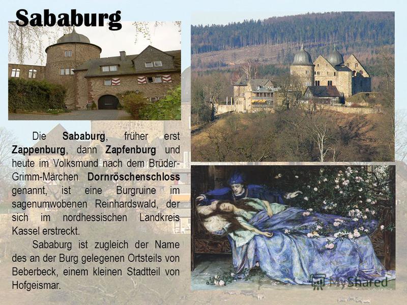 Sababurg Die Sababurg, früher erst Zappenburg, dann Zapfenburg und heute im Volksmund nach dem Brüder- Grimm-Märchen Dornröschenschloss genannt, ist eine Burgruine im sagenumwobenen Reinhardswald, der sich im nordhessischen Landkreis Kassel erstreckt