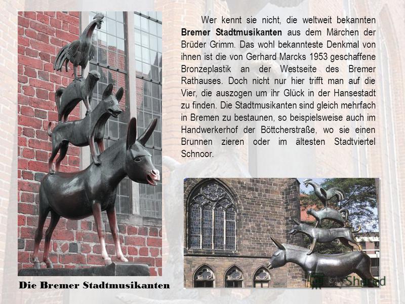 Wer kennt sie nicht, die weltweit bekannten Bremer Stadtmusikanten aus dem Märchen der Brüder Grimm. Das wohl bekannteste Denkmal von ihnen ist die von Gerhard Marcks 1953 geschaffene Bronzeplastik an der Westseite des Bremer Rathauses. Doch nicht nu