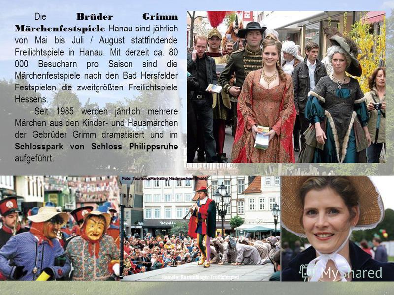 Die Brüder Grimm Märchenfestspiele Hanau sind jährlich von Mai bis Juli / August stattfindende Freilichtspiele in Hanau. Mit derzeit ca. 80 000 Besuchern pro Saison sind die Märchenfestspiele nach den Bad Hersfelder Festspielen die zweitgrößten Freil