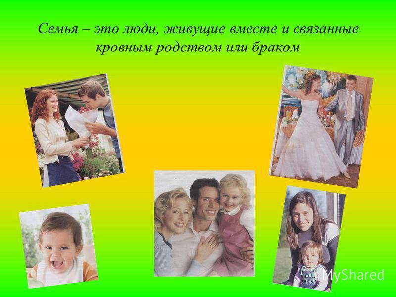 Семья – это люди, живущие вместе и связанные кровным родством или браком
