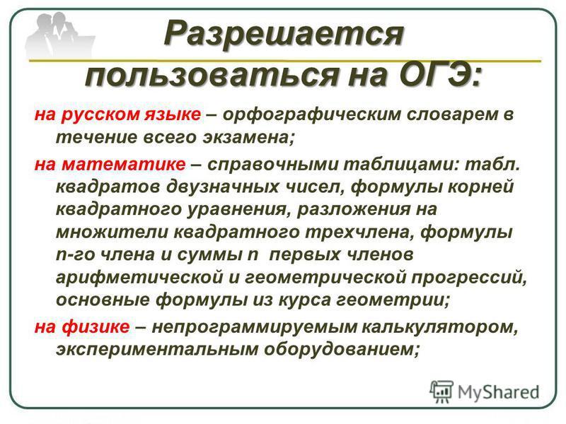 Разрешается пользоваться на ОГЭ: на русском языке – орфографическим словарем в течение всего экзамена; на математике – справочными таблицами: табл. квадратов двузначных чисел, формулы корней квадратного уравнения, разложения на множители квадратного
