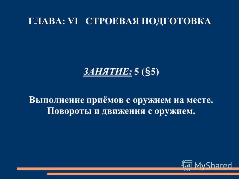 ГЛАВА: VI СТРОЕВАЯ ПОДГОТОВКА ЗАНЯТИЕ: 5 (§5) Выполнение приёмов с оружием на месте. Повороты и движения с оружием.
