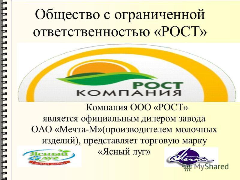 Общество с ограниченной ответственностью «РОСТ» Компания ООО «РОСТ» является официальным дилером завода ОАО «Мечта-М»(производителем молочных изделий), представляет торговую марку «Ясный луг»