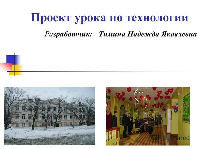 Проект урока по технологии Разработчик: Тимина Надежда Яковлевна