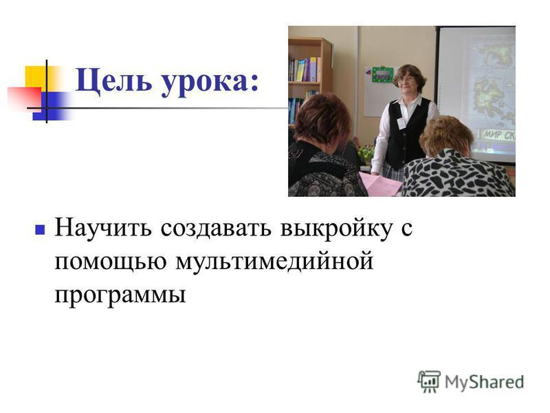 Цель урока: Научить создавать выкройку с помощью мультимедийной программы