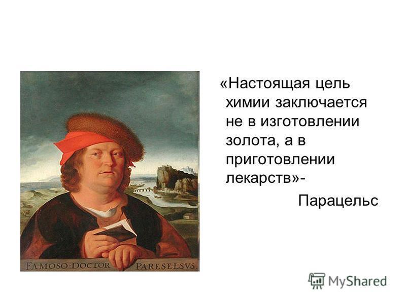 «Настоящая цель химии заключается не в изготовлении золота, а в приготовлении лекарств»- Парацельс