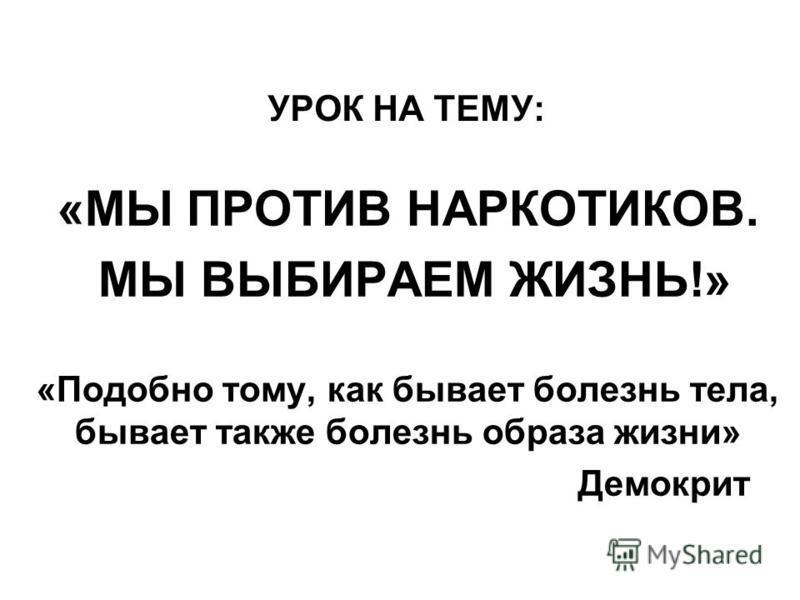 УРОК НА ТЕМУ: «МЫ ПРОТИВ НАРКОТИКОВ. МЫ ВЫБИРАЕМ ЖИЗНЬ!» «Подобно тому, как бывает болезнь тела, бывает также болезнь образа жизни» Демокрит