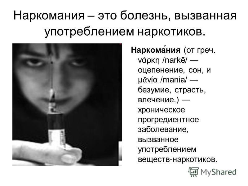 Наркомания – это болезнь, вызванная употреблением наркотиков. Наркома́ния (от греч. νάρκη /narkē/ оцепенение, сон, и μ νία /mania/ безумие, страсть, влечение.) хроническое прогредиентное заболевание, вызванное употреблением веществ-наркотиков.