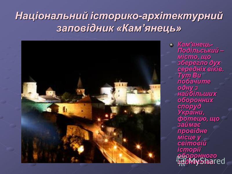 Національний історико-архітектурний заповідник «Камянець» Кам'янець- Подільський – місто, що зберегло дух середніх віків. Тут Ви побачите одну з найбільших оборонних споруд України, фотецю, що займає провідне місце у світовій історії оборонного зодче