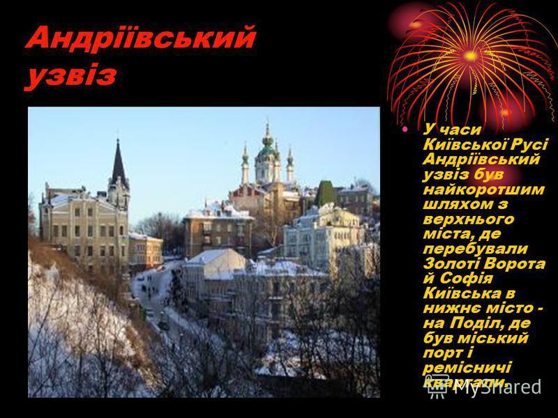 Андріївський узвіз У часи Київської Русі Андріївський узвіз був найкоротшим шляхом з верхнього міста, де перебували Золоті Ворота й Софія Київська в нижнє місто - на Поділ, де був міський порт і ремісничі квартали.
