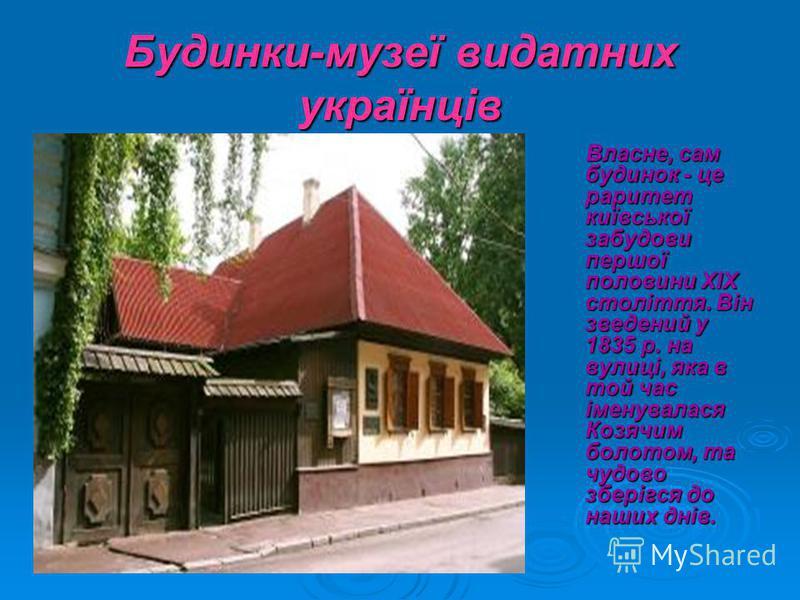 Будинки-музеї видатних українців Власне, сам будинок - це раритет київської забудови першої половини ХІХ століття. Він зведений у 1835 р. на вулиці, яка в той час іменувалася Козячим болотом, та чудово зберігся до наших днів. Власне, сам будинок - це