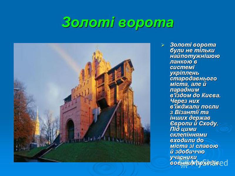 Золоті ворота Золоті ворота були не тільки найпотужнішою ланкою в системі укріплень стародавнього міста, але й парадним в'їздом до Києва. Через них в'їжджали посли з Візантії та інших держав Європи й Сходу. Під цими склепіннями входили до міста зі сл