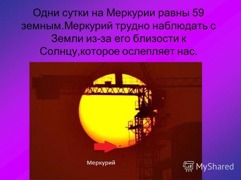 Одни сутки на Меркурии равны 59 земным.Меркурий трудно наблюдать с Земли из-за его близости к Солнцу,которое ослепляет нас.
