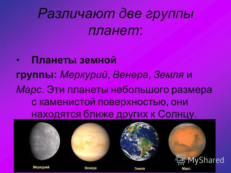 Различают две группы планет: Планеты земной группы: Меркурий, Венера, Земля и Марс. Эти планеты небольшого размера с каменистой поверхностью, они находятся ближе других к Солнцу.
