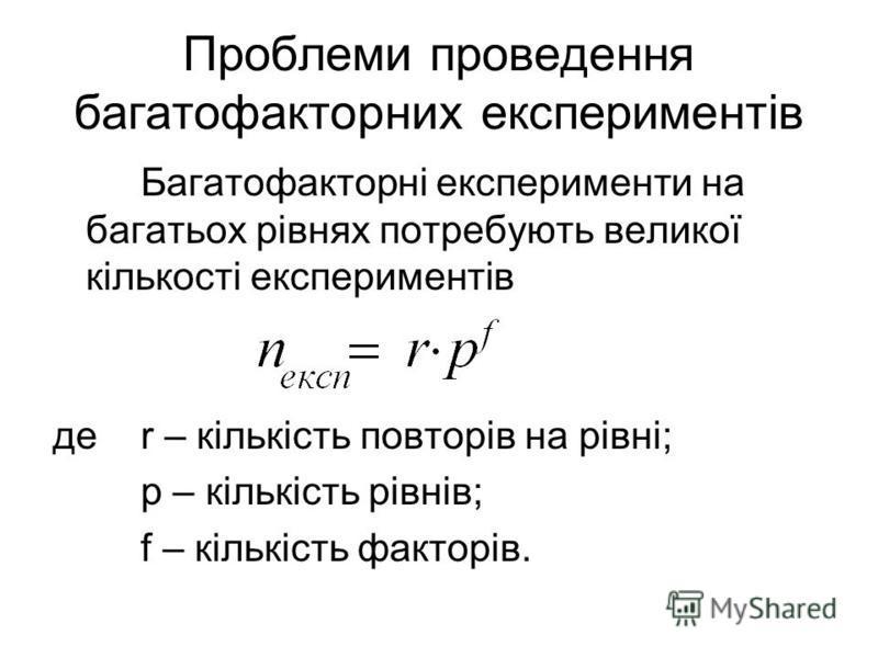 Багатофакторні експерименти на багатьох рівнях потребують великої кількості експериментів де r – кількість повторів на рівні; p – кількість рівнів; f – кількість факторів. Проблеми проведення багатофакторних експериментів